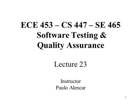 1 ECE 453 – CS 447 – SE 465 Software Testing & Quality Assurance Lecture 23 Instructor Paulo Alencar.
