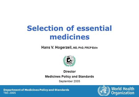 Selection of essential medicines Hans V. Hogerzeil, MD, PhD, FRCP Edin Director Medicines Policy and Standards September 2005 Department of Medicines Policy.