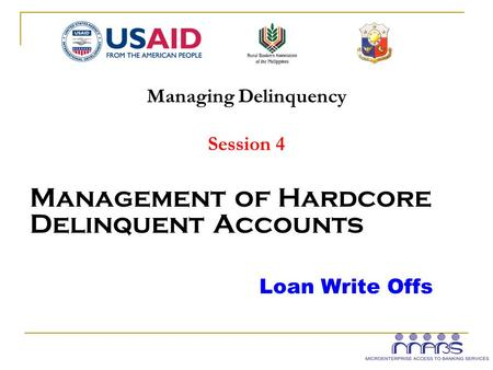 Managing Delinquency Session 4 Management of Hardcore Delinquent Accounts Loan Write Offs.