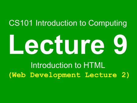 CS101 Introduction to Computing Lecture 9 Introduction to HTML (Web Development Lecture 2)