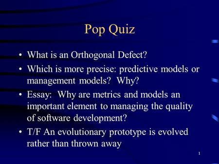 1 Pop Quiz What is an Orthogonal Defect? Which is more precise: predictive models or management models? Why? Essay: Why are metrics and models an important.