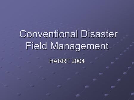 Conventional Disaster Field Management Conventional Disaster Field Management HARRT 2004.