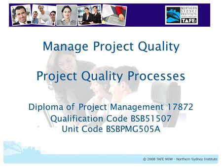 BSBPMG505A Manage Project Quality Manage Project Quality Project Quality Processes Diploma of Project Management 17872 Qualification Code BSB51507 Unit.