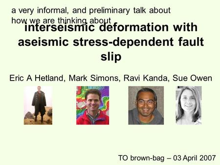 Interseismic deformation with aseismic stress-dependent fault slip Eric A Hetland, Mark Simons, Ravi Kanda, Sue Owen TO brown-bag – 03 April 2007 a very.