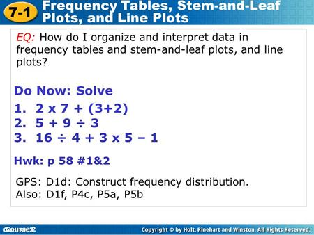 7-1 Frequency Tables, Stem-and-Leaf Plots, and Line Plots Course 2 Do Now: Solve 1. 2 x 7 + (3+2) 2. 5 + 9 ÷ 3 3. 16 ÷ 4 + 3 x 5 – 1 Hwk: p 58 #1&2 Course.
