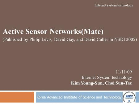 Korea Advanced Institute of Science and Technology Active Sensor Networks(Mate) (Published by Philip Levis, David Gay, and David Culler in NSDI 2005) 11/11/09.