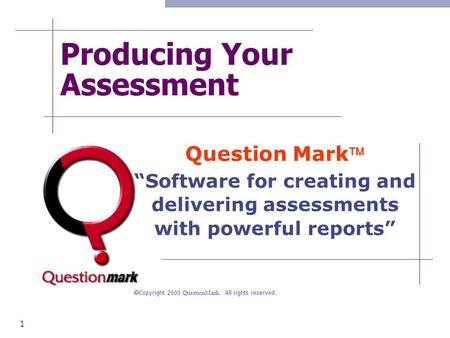 "1 Producing Your Assessment Question Mark ""Software for creating and delivering assessments with powerful reports""  Copyright 2000 QuestionMark. All."