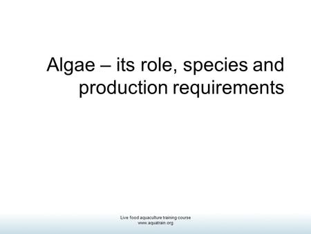 Live food aquaculture training course www.aquatrain.org Algae – its role, species and production requirements.