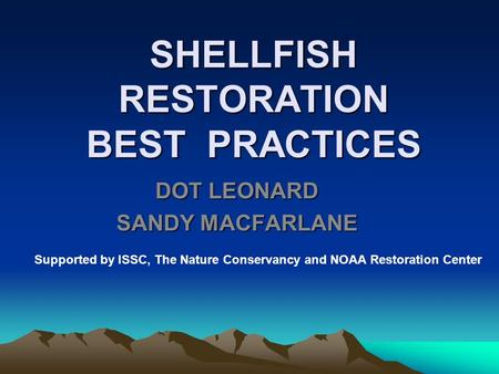 SHELLFISH RESTORATION BEST PRACTICES DOT LEONARD SANDY MACFARLANE Supported by ISSC, The Nature Conservancy and NOAA Restoration Center.
