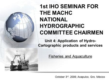 1st IHO SEMINAR FOR THE MACHC NATIONAL HYDROGRAPHIC COMMITTEE CHAIRMEN Unit 4: Application of Hydro- Cartographic products and services Fisheries and Aquaculture.