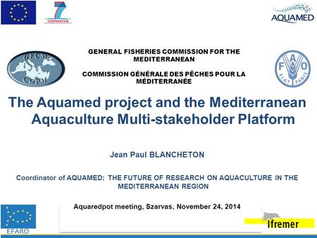 The Aquamed project and the Mediterranean Aquaculture Multi-stakeholder Platform Jean Paul BLANCHETON Coordinator of AQUAMED: THE FUTURE OF RESEARCH ON.