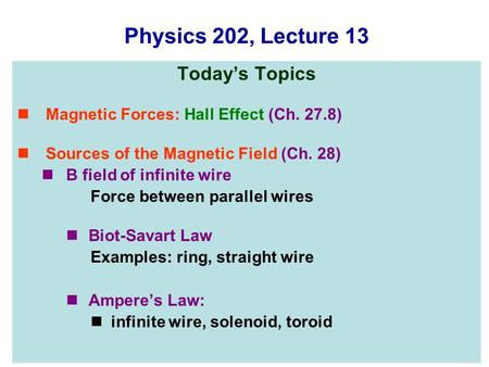 Physics 202, Lecture 13 Today's Topics Magnetic Forces: Hall Effect (Ch. 27.8) Sources of the Magnetic Field (Ch. 28) B field of infinite wire Force between.