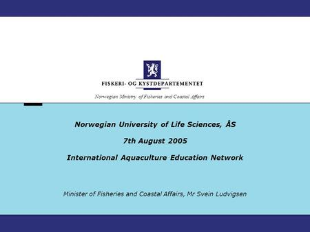 Norwegian Ministry of Fisheries and Coastal Affairs Norwegian University of Life Sciences, ÅS 7th August 2005 International Aquaculture Education Network.