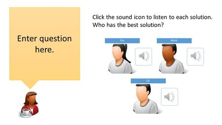 EveMark Ed Enter question here. Click the sound icon to listen to each solution. Who has the best solution?