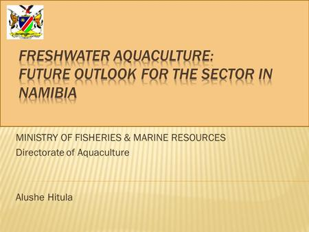 MINISTRY OF FISHERIES & MARINE RESOURCES Directorate of Aquaculture Alushe Hitula.
