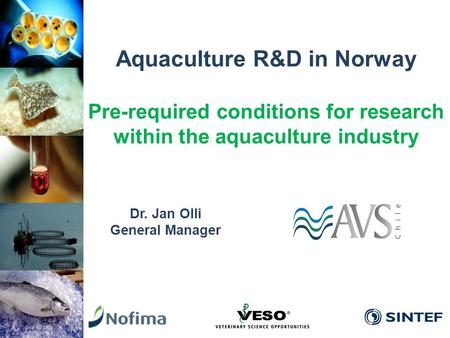 Aquaculture R&D in Norway Pre-required conditions for research within the aquaculture industry Dr. Jan Olli General Manager.