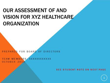 OUR ASSESSMENT OF AND VISION FOR XYZ HEALTHCARE ORGANIZATION PREPARED FOR BOARD OF DIRECTORS TEAM MEMBERS: XXXXXXXXXXXX OCTOBER 2013 SEE STUDENT NOTE ON.