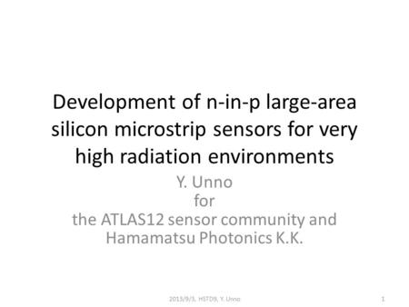 Development of n-in-p large-area silicon microstrip sensors for very high radiation environments Y. Unno for the ATLAS12 sensor community and Hamamatsu.