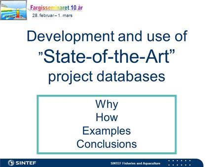 "SINTEF Fisheries and Aquaculture 28. februar – 1. mars Development and use of "" State-of-the-Art"" project databases Why How Examples Conclusions."