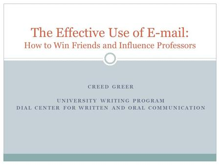 The Effective Use of E-mail: How to Win Friends and Influence Professors CREED GREER UNIVERSITY WRITING PROGRAM DIAL CENTER FOR WRITTEN AND ORAL COMMUNICATION.