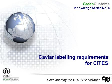 Caviar labelling requirements for CITES Developed by the CITES Secretariat GreenCustoms Knowledge Series No. 4.