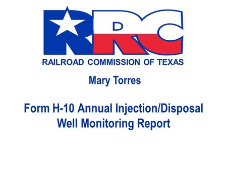 RAILROAD COMMISSION OF TEXAS Mary Torres Form H-10 Annual Injection/Disposal Well Monitoring Report.