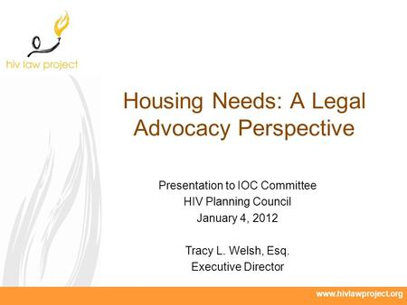 Www.hivlawproject.org Housing Needs: A Legal Advocacy Perspective Presentation to IOC Committee HIV Planning Council January 4, 2012 Tracy L. Welsh, Esq.
