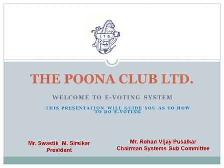 WELCOME TO E-VOTING SYSTEM THE POONA CLUB LTD. Mr. Rohan Vijay Pusalkar Chairman Systems Sub Committee Mr. Swastik M. Sirsikar President THIS PRESENTATION.
