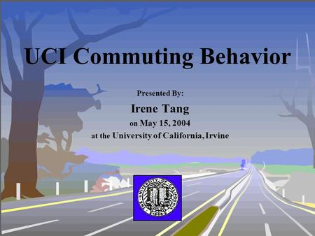 UCI Commuting Behavior Presented By: Irene Tang on May 15, 2004 at the University of California, Irvine.
