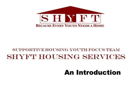 Supportive Housing Youth Focus Team SHYFT Housing Services An Introduction.