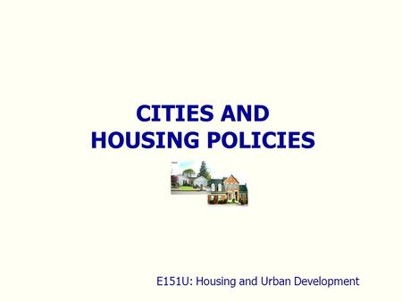 CITIES AND HOUSING POLICIES E151U: Housing and Urban Development.