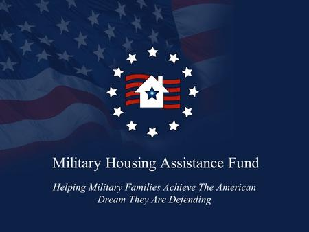 Military Housing Assistance Fund Helping Military Families Achieve The American Dream They Are Defending.