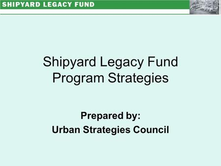 Shipyard Legacy Fund Program Strategies Prepared by: Urban Strategies Council.