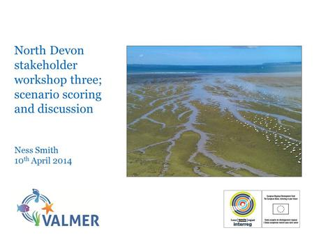 North Devon stakeholder workshop three; scenario scoring and discussion Ness Smith 10 th April 2014.