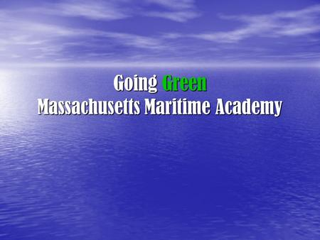 "Going Green Massachusetts Maritime Academy. Responsible Consumption ""If everyone on the planet lived the average U.S. lifestyle, we would need several."