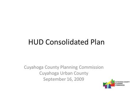 HUD Consolidated Plan Cuyahoga County Planning Commission Cuyahoga Urban County September 16, 2009.