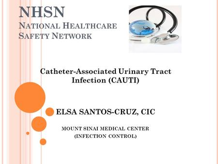 NHSN N ATIONAL H EALTHCARE S AFETY N ETWORK Catheter-Associated Urinary Tract Infection (CAUTI) ELSA SANTOS-CRUZ, CIC MOUNT SINAI MEDICAL CENTER (INFECTION.