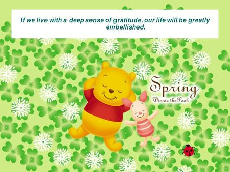 1 If we live with a deep sense of gratitude, our life will be greatly embellished.