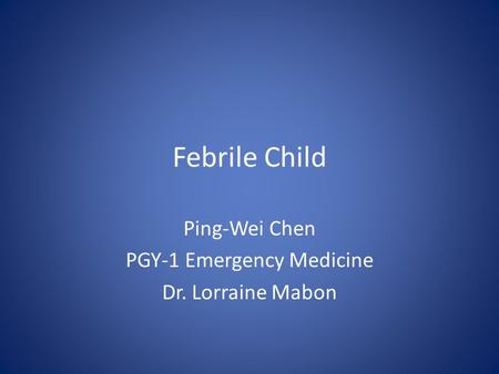 Febrile Child Ping-Wei Chen PGY-1 Emergency Medicine Dr. Lorraine Mabon.