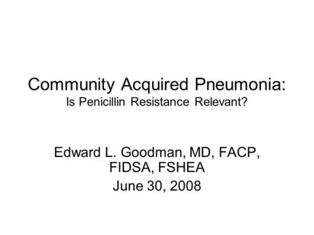 Community Acquired Pneumonia: Is Penicillin Resistance Relevant? Edward L. Goodman, MD, FACP, FIDSA, FSHEA June 30, 2008.