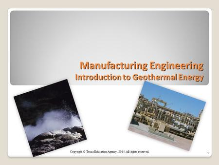 Manufacturing Engineering Introduction to Geothermal Energy 1 Copyright © Texas Education Agency, 2014. All rights reserved.