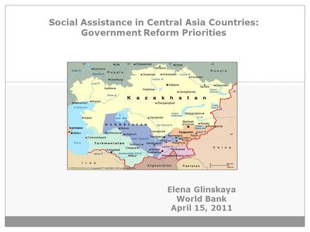 1 Social Assistance in Central Asia Countries: Government Reform Priorities Elena Glinskaya World Bank April 15, 2011.