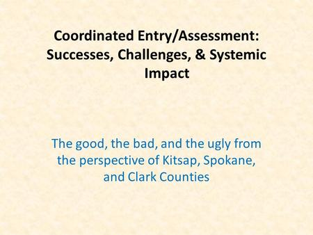 Coordinated Entry/Assessment: Successes, Challenges, & Systemic Impact The good, the bad, and the ugly from the perspective of Kitsap, Spokane, and Clark.