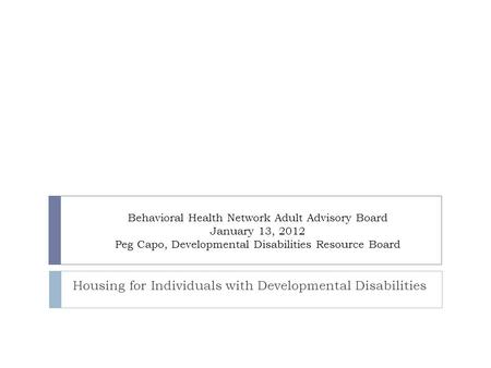 Behavioral Health Network Adult Advisory Board January 13, 2012 Peg Capo, Developmental Disabilities Resource Board Housing for Individuals with Developmental.