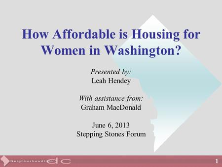 1 How Affordable is Housing for Women in Washington? Presented by: Leah Hendey With assistance from: Graham MacDonald June 6, 2013 Stepping Stones Forum.