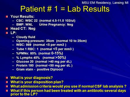 Patient # 1 = Lab Results Your Results: –CBC: WBC 22 (normal 4.5-11.0 103/ul) –BMP: WNL Urine Pregnancy: Neg Head CT: Neg LP: –Cloudy fluid –Opening pressure:
