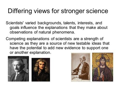 Differing views for stronger science Scientists' varied backgrounds, talents, interests, and goals influence the explanations that they make about observations.