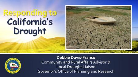 Debbie Davis-Franco Community and Rural Affairs Advisor & Local Drought Liaison Governor's Office of Planning and Research Responding to California's Drought.