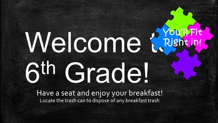 Welcome to 6 th Grade! Have a seat and enjoy your breakfast! Locate the trash can to dispose of any breakfast trash You'll Fit Right in!