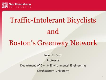 1 Traffic-Intolerant Bicyclists and Boston's Greenway Network Peter G. Furth Professor Department of Civil & Environmental Engineering Northeastern University.
